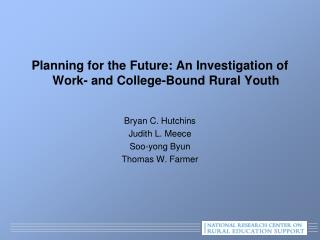 Planning for the Future: An Investigation of  Work-  and College-Bound Rural Youth  Bryan C. Hutchins Judith L.  Meece