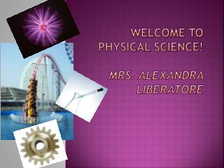 Welcome to   Physical Science! Mrs. Alexandra  Liberatore