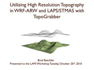Utilizing High Resolution Topography  in WRF-ARW and LAPS/STMAS with  TopoGrabber