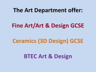 The Art Department offer: Fine Art/Art & Design GCSE Ceramics (3D Design) GCSE BTEC  Art & Design