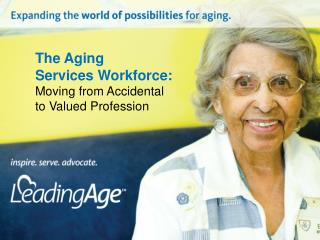 The Aging  Services Workforce: Moving  from Accidental  to  Valued Profession