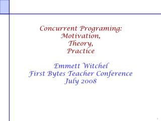 Concurrent  Programing : Motivation, Theory, Practice Emmett  Witchel First Bytes Teacher Conference July 2008