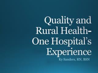 Quality and Rural  Health- One Hospital's Experience
