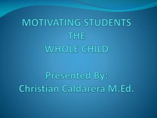 MOTIVATING STUDENTS THE WHOLE CHILD Presented By: Christian Caldarera M.Ed.