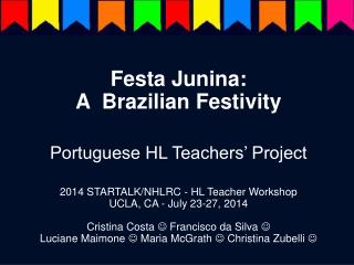 Festa Junina:  A  Brazilian Festivity Portuguese HL Teachers' Project 2014 STARTALK/NHLRC - HL Teacher Workshop UCLA, C