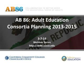 AB 86: Adult Education Consortia Planning 2013-2015 3-7-14 Webinar Series http://ab86.cccco.edu