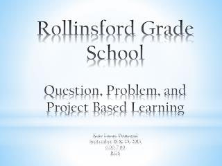 Rollinsford Grade School Question, Problem, and Project Based Learning Kate Lucas, Principal September 18 & 25, 2013 6: