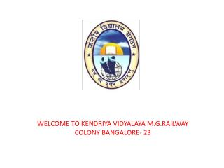 WELCOME TO KENDRIYA VIDYALAYA M.G.RAILWAY COLONY BANGALORE- 23