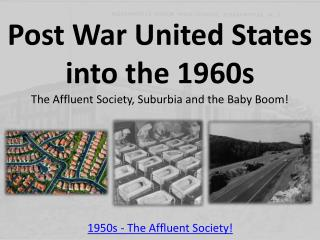Post War United States into the 1960s The Affluent Society, Suburbia and the Baby Boom!
