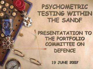 PSYCHOMETRIC TESTING WITHIN THE SANDF PRESENTATATION TO THE PORTFOLIO COMMITTEE ON DEFENCE 19 JUNE 2007