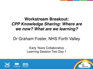 Workstream Breakout:  CPP Knowledge Sharing: Where are we now? What are we learning ? Dr Graham Foster, NHS Forth  Valle