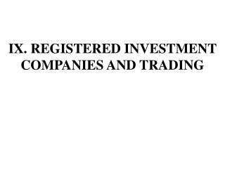 IX. REGISTERED INVESTMENT COMPANIES AND TRADING