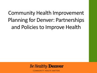 Community Health  I mprovement Planning for Denver: Partnerships and Policies to Improve  H ealth