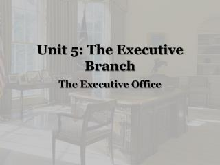 Unit 5: The Executive Branch