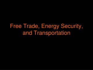 Free Trade, Energy Security, and Transportation