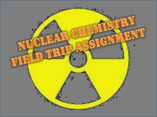 Nuclear Chemistry  Field Trip Assignment