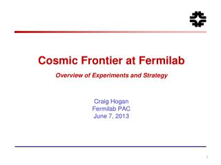 Cosmic Frontier at  Fermilab Overview of Experiments and Strategy Craig  Hogan Fermilab  PAC June 7, 2013