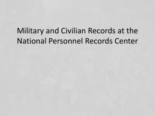 Military and Civilian Records at the National Personnel Records Center