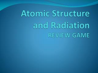Atomic Structure and Radiation REVIEW GAME