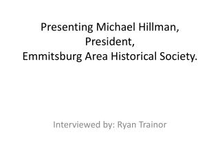 Presenting Michael Hillman,  President, Emmitsburg  Area Historical Society.