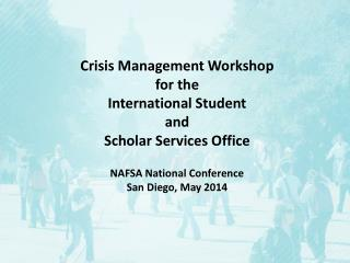 Crisis  Management Workshop  for the  International Student  and  Scholar Services Office NAFSA National Conference  San