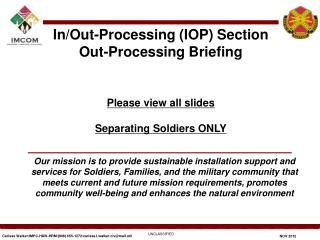 In/Out-Processing (IOP) Section  Out-Processing Briefing Please view all  slides Separating Soldiers ONLY