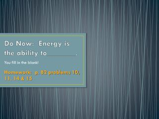 Do Now:  Energy is the ability to_______.