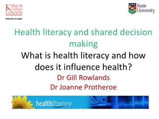 Health literacy and shared decision making What is health literacy and how does it influence health? Dr Gill Rowlands Dr
