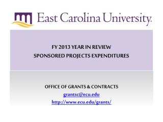 FY 2013 YEAR IN REVIEW SPONSORED PROJECTS EXPENDITURES OFFICE OF GRANTS & CONTRACTS grantsc@ecu.edu http://www.ecu.e