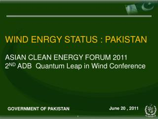 WIND ENRGY STATUS : PAKISTAN ASIAN CLEAN ENERGY FORUM 2011 2 ND  ADB  Quantum Leap in Wind Conference