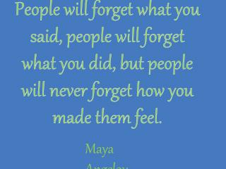 People will forget what you said, people will forget what you did, but people will never forget how you made them feel