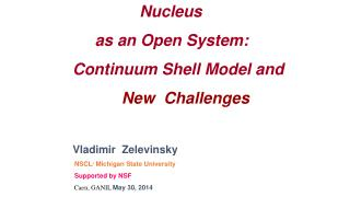 Nucleus       as an Open System:       Continuum Shell Model and       New   Challenges Vladimir   Zelevinsky NSCL/ Mich