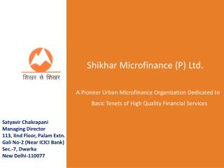 Shikhar  Microfinance (P) Ltd.     A Pioneer Urban Microfinance Organization Dedicated to Basic Tenets of High Quality F
