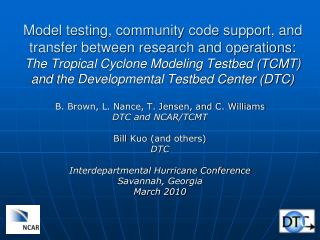 B. Brown, L. Nance, T. Jensen, and C. Williams DTC and NCAR/TCMT Bill  Kuo  (and others) DTC Interdepartmental Hurricane