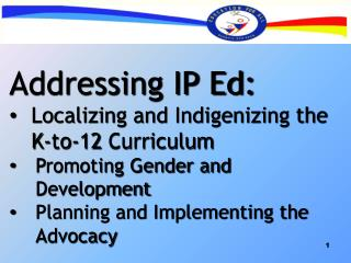 Addressing IP Ed: Localizing and Indigenizing the  K-to-12 Curriculum Promoting Gender and Development  Planning and Imp