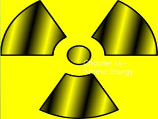 Chapter 16 – Atomic Energy