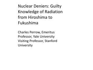 Nuclear Deniers: Guilty Knowledge of Radiation from Hiroshima to Fukushima  Charles Perrow, Emeritus Professor, Yale Uni