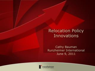 Relocation  Policy Innovations Cathy Bauman Runzheimer International June 9, 2011