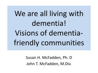 We  are all living  with dementia! Visions of dementia-friendly communities