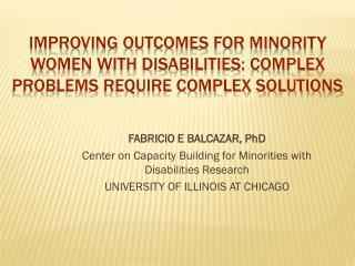 IMPROVING  OUTCOMES  FOR MINORITY WOMEN WITH  DISABILITIES:  Complex problems require complex solutions