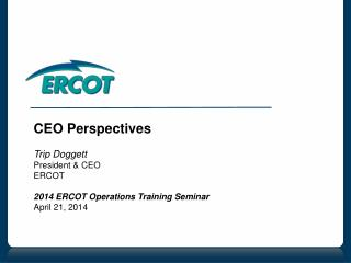 CEO Perspectives Trip Doggett President & CEO ERCOT 2014 ERCOT Operations Training Seminar April 21, 2014