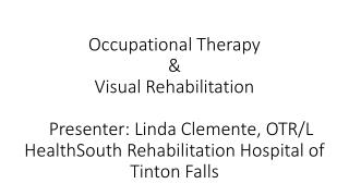 Occupational Therapy &  Visual Rehabilitation    Presenter: Linda Clemente, OTR/L HealthSouth Rehabilitation Hospita