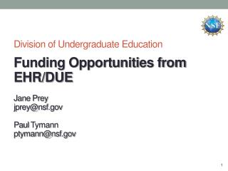 Division of Undergraduate Education Funding Opportunities from EHR/DUE Jane Prey jprey@nsf.gov Paul  Tymann ptymann@nsf