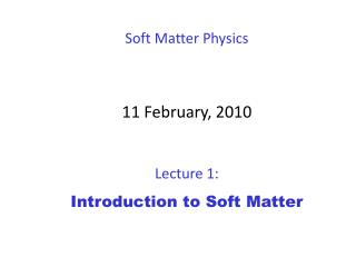 Soft Matter Physics 11 February ,  2010 Lecture 1:  Introduction to Soft Matter