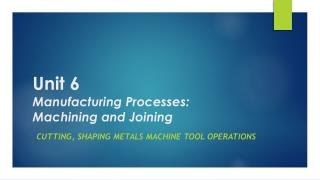 Unit 6 Manufacturing Processes: Machining and Joining