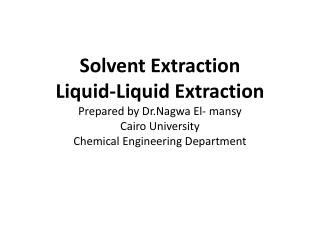 Solvent Extraction Liquid-Liquid Extraction Prepared by Dr.Nagwa El- mansy Cairo University Chemical Engineering Departm