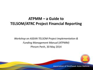 ATPMM – a Guide to  TELSOM/ATRC Project Financial Reporting Workshop on ASEAN TELSOM Project Implementation &  Funding