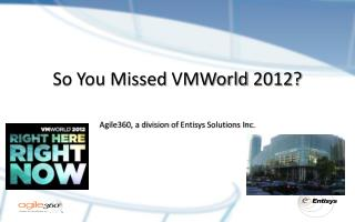 So You Missed  VMWorld  2012? Agile360, a division  of  Entisys  Solutions Inc.