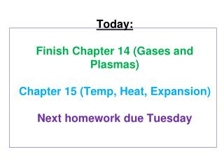 Today : Finish Chapter 14 (Gases and Plasmas) Chapter 15 (Temp, Heat, Expansion) Next homework due Tuesday