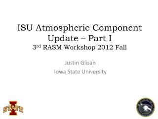 ISU Atmospheric Component  Update – Part  I 3 rd  RASM Workshop 2012 Fall